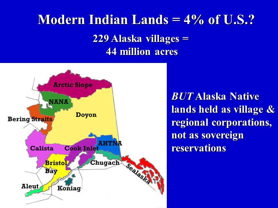 Modern Indian Lands = 4% of U.S.? 229 Alaska villages = 44 million acres BUT Alaska Native lands held as village & regional corporations, not as sover