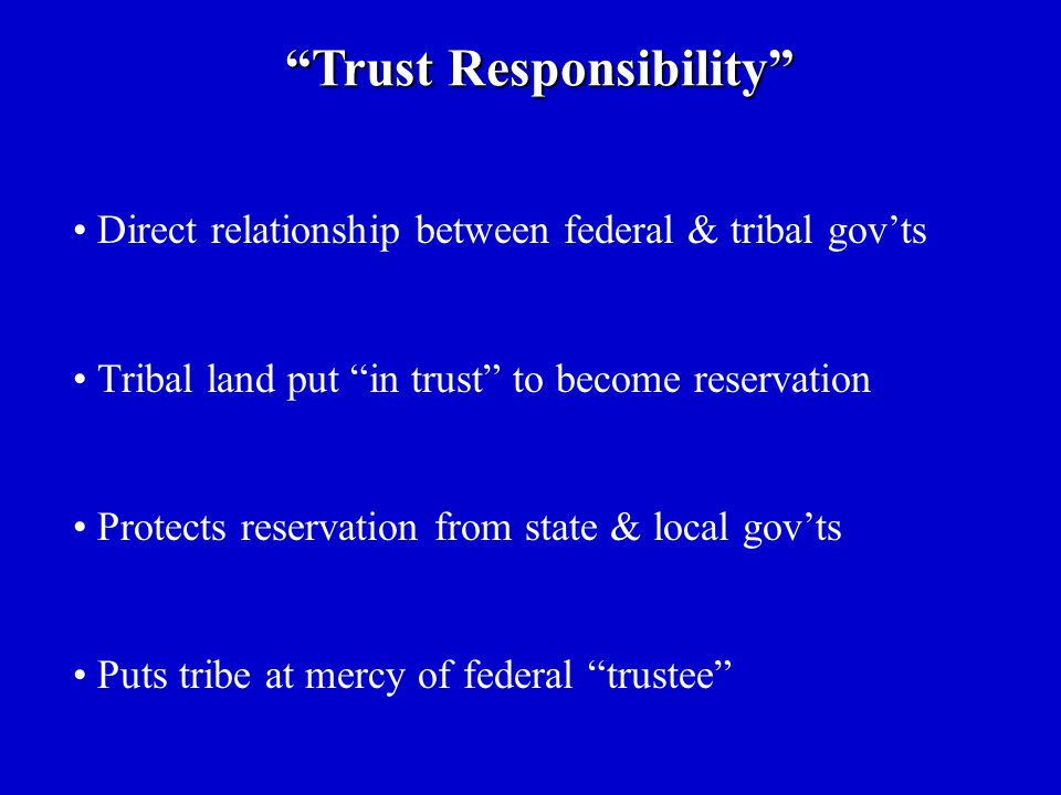 """""""Trust Responsibility"""" Direct relationship between federal & tribal gov'ts Tribal land put """"in trust"""" to become reservation Protects reservation from"""