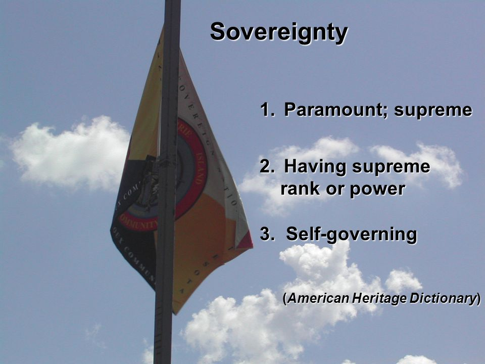 Sovereignty 1.Paramount; supreme 2.Having supreme rank or power rank or power 3. Self-governing (American Heritage Dictionary) (American Heritage Dict