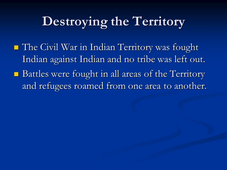 Destroying the Territory The Civil War in Indian Territory was fought Indian against Indian and no tribe was left out. The Civil War in Indian Territo