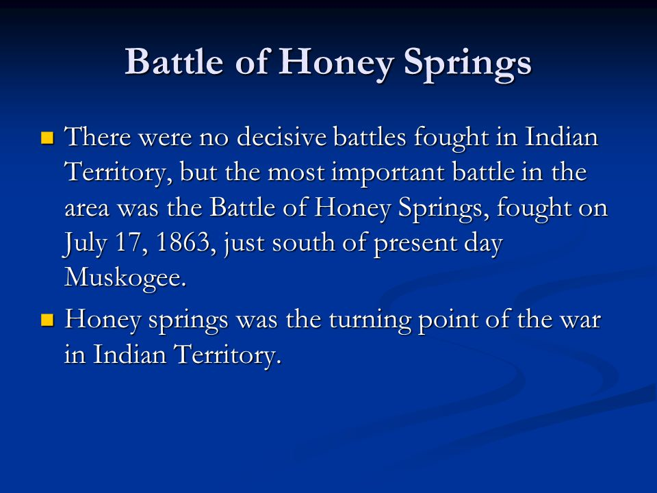 Battle of Honey Springs There were no decisive battles fought in Indian Territory, but the most important battle in the area was the Battle of Honey S