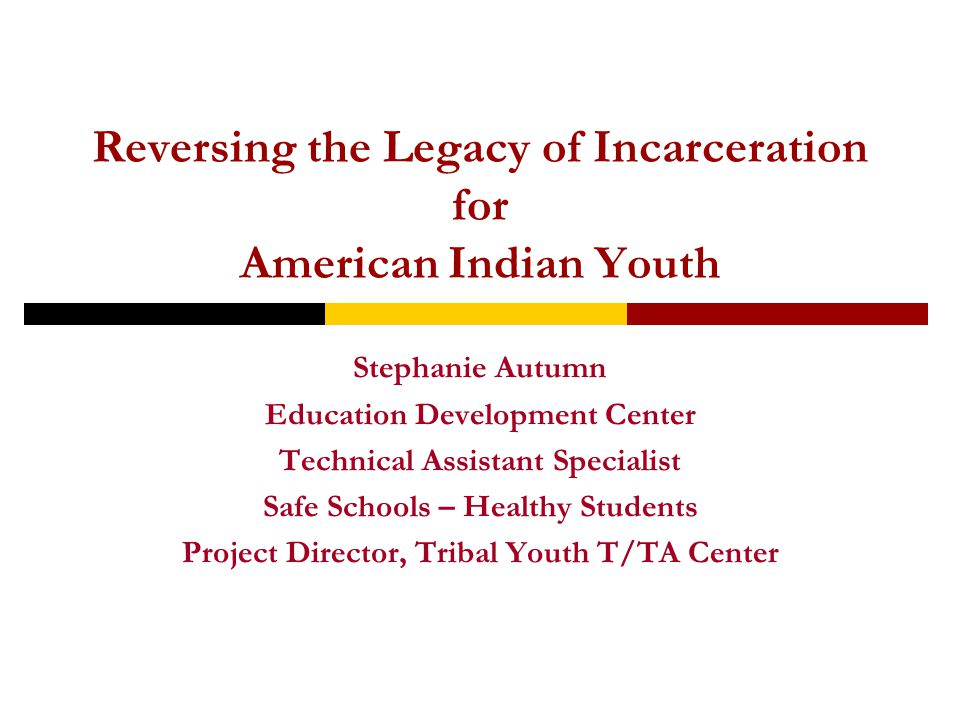 Reversing the Legacy of Incarceration for American Indian Youth Stephanie Autumn Education Development Center Technical Assistant Specialist Safe Schools – Healthy Students Project Director, Tribal Youth T/TA Center