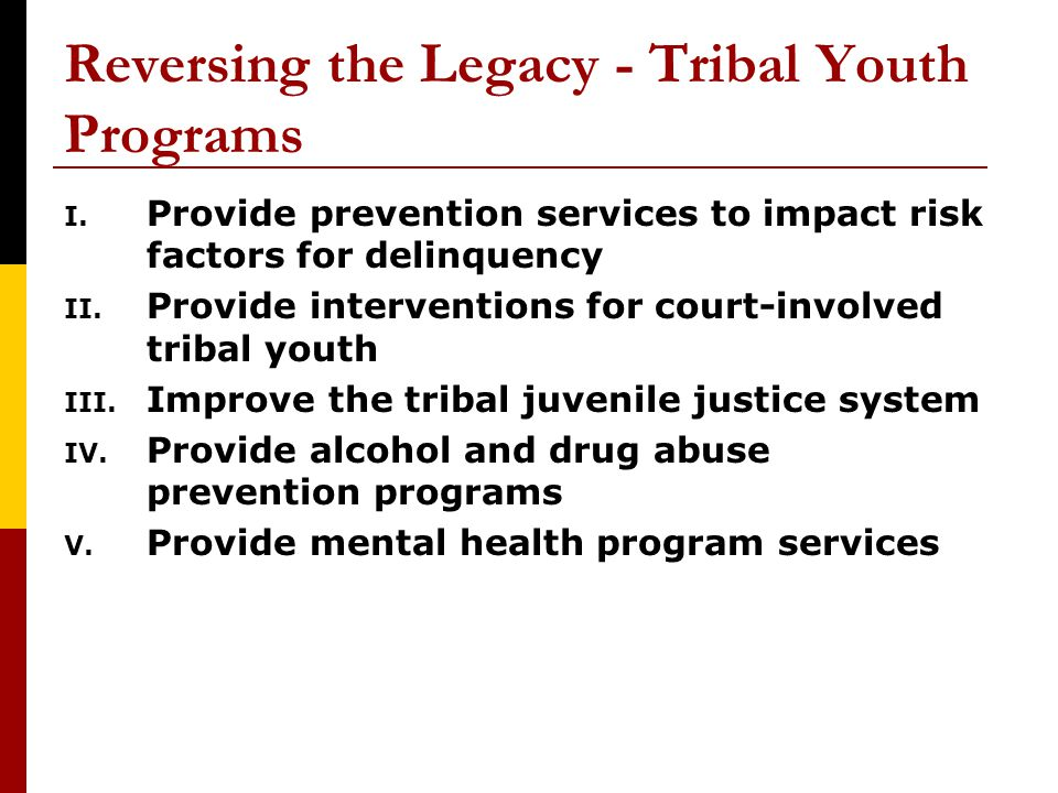 Reversing the Legacy - Tribal Youth Programs I. Provide prevention services to impact risk factors for delinquency II. Provide interventions for court