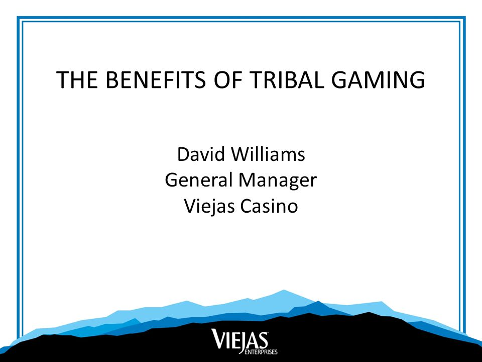THE BENEFITS OF TRIBAL GAMING David Williams General Manager Viejas Casino