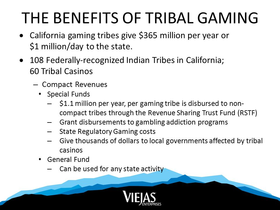 THE BENEFITS OF TRIBAL GAMING  California gaming tribes give $365 million per year or $1 million/day to the state.