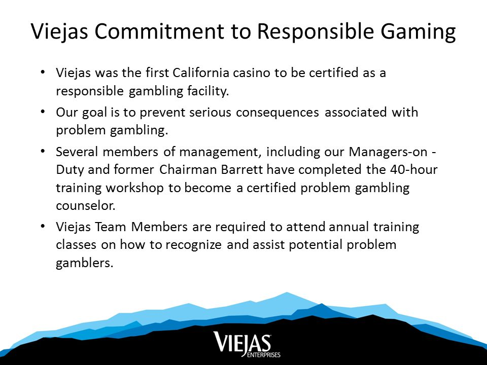 Viejas Commitment to Responsible Gaming Viejas was the first California casino to be certified as a responsible gambling facility.