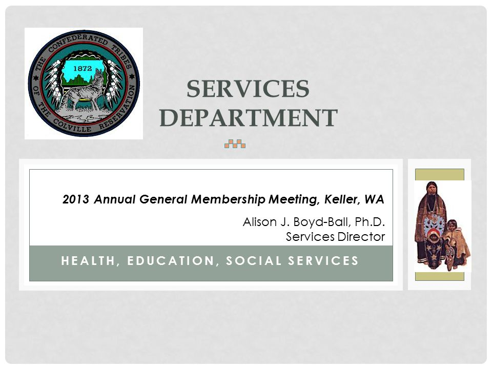 HEALTH, EDUCATION, SOCIAL SERVICES SERVICES DEPARTMENT 2013 Annual General Membership Meeting, Keller, WA Alison J. Boyd-Ball, Ph.D. Services Director