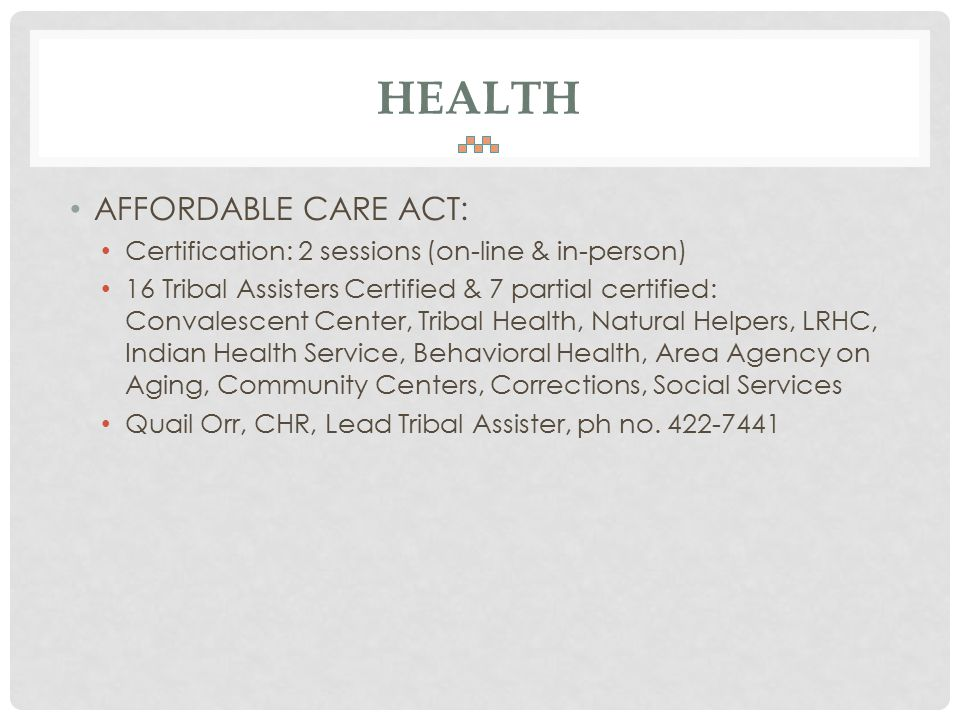 HEALTH AFFORDABLE CARE ACT: Certification: 2 sessions (on-line & in-person) 16 Tribal Assisters Certified & 7 partial certified: Convalescent Center, Tribal Health, Natural Helpers, LRHC, Indian Health Service, Behavioral Health, Area Agency on Aging, Community Centers, Corrections, Social Services Quail Orr, CHR, Lead Tribal Assister, ph no.