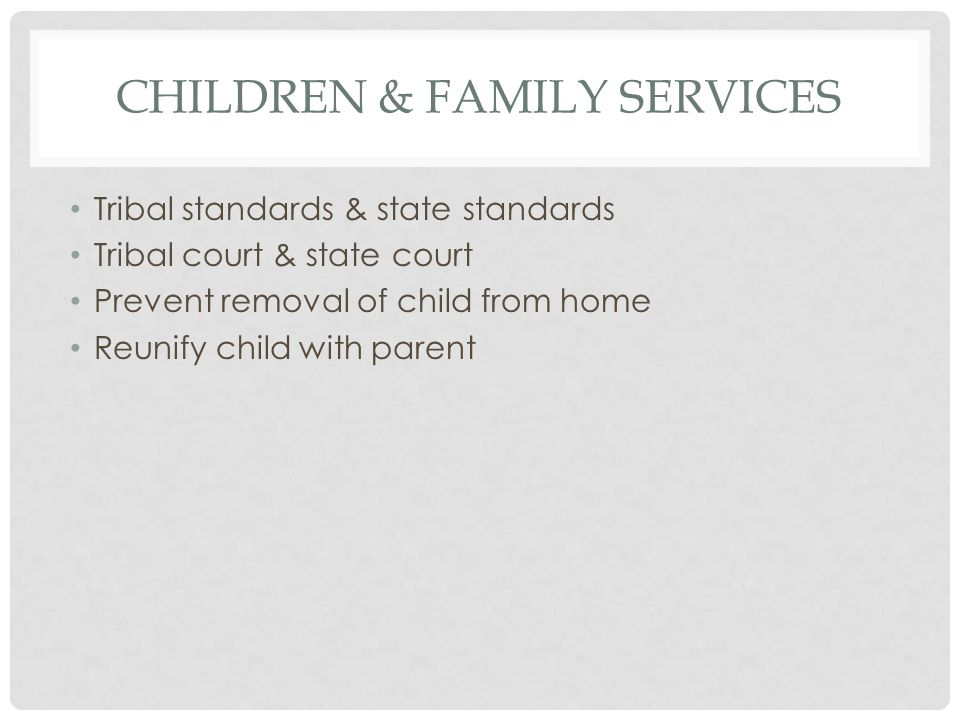 CHILDREN & FAMILY SERVICES Tribal standards & state standards Tribal court & state court Prevent removal of child from home Reunify child with parent