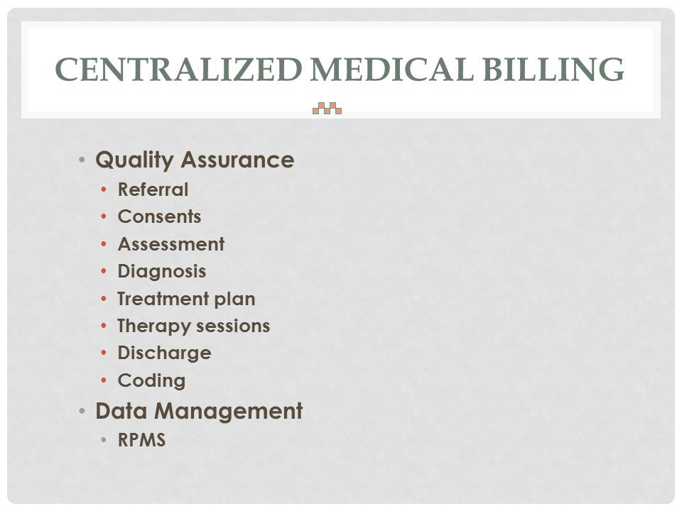 CENTRALIZED MEDICAL BILLING Quality Assurance Referral Consents Assessment Diagnosis Treatment plan Therapy sessions Discharge Coding Data Management