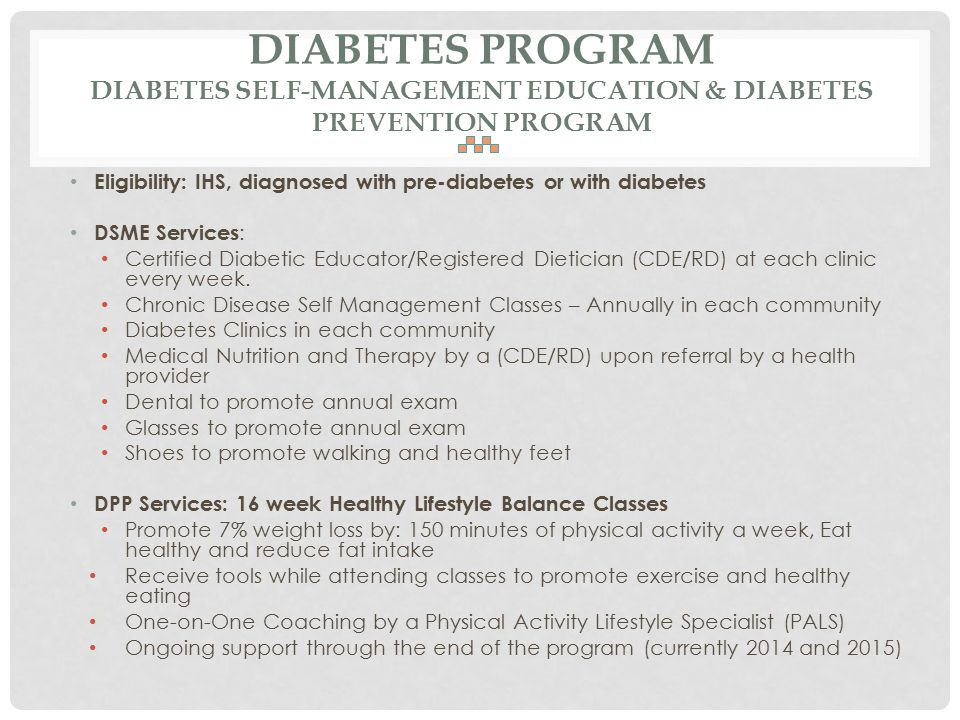 DIABETES PROGRAM DIABETES SELF-MANAGEMENT EDUCATION & DIABETES PREVENTION PROGRAM Eligibility: IHS, diagnosed with pre-diabetes or with diabetes DSME Services : Certified Diabetic Educator/Registered Dietician (CDE/RD) at each clinic every week.