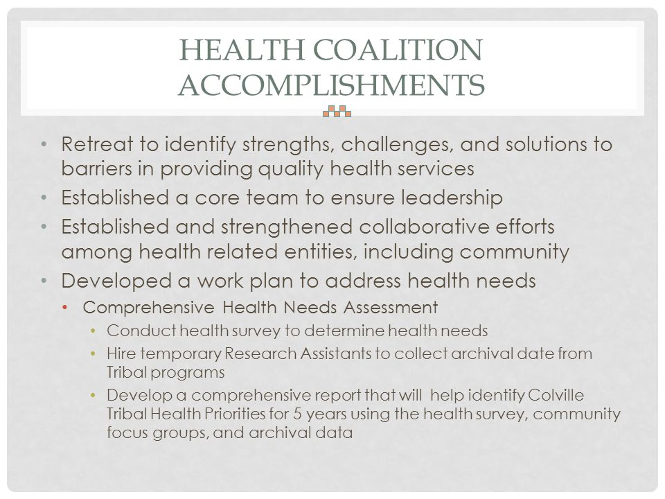 HEALTH COALITION ACCOMPLISHMENTS Retreat to identify strengths, challenges, and solutions to barriers in providing quality health services Established a core team to ensure leadership Established and strengthened collaborative efforts among health related entities, including community Developed a work plan to address health needs Comprehensive Health Needs Assessment Conduct health survey to determine health needs Hire temporary Research Assistants to collect archival date from Tribal programs Develop a comprehensive report that will help identify Colville Tribal Health Priorities for 5 years using the health survey, community focus groups, and archival data