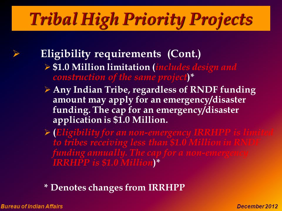 Bureau of Indian Affairs December 2012 Tribal High Priority Projects  Eligibility requirements (Cont.)  $1.0 Million limitation ( includes design and construction of the same project )*  Any Indian Tribe, regardless of RNDF funding amount may apply for an emergency/disaster funding.