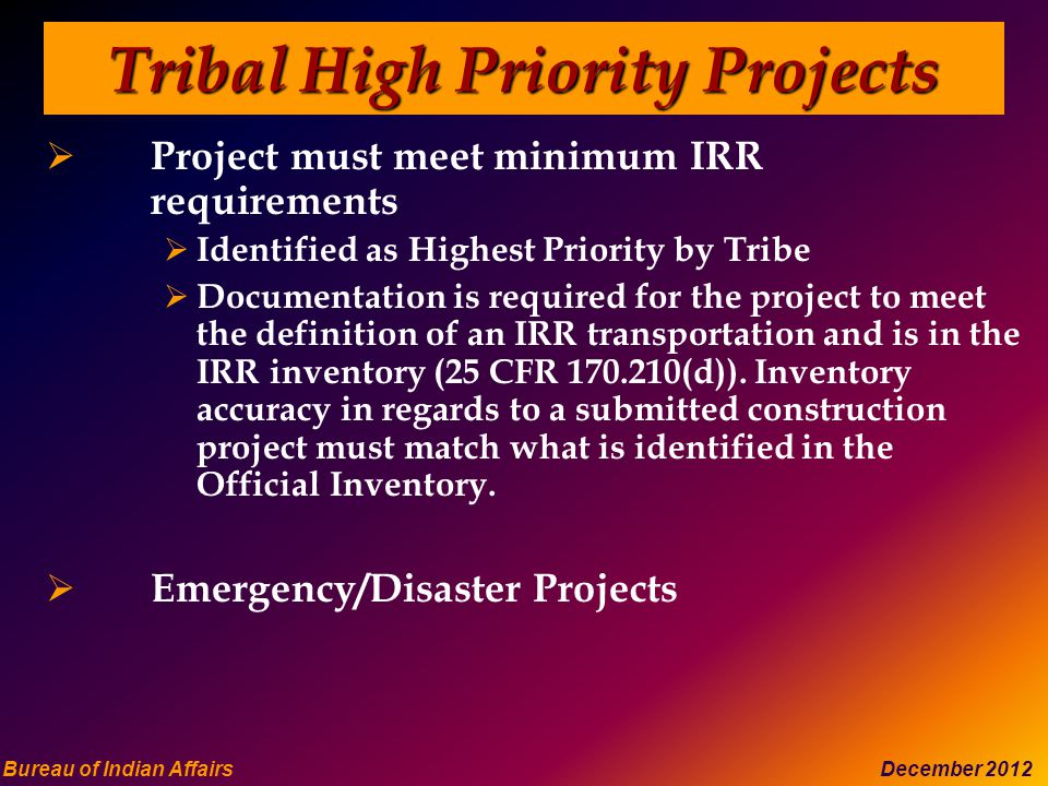 Bureau of Indian Affairs December 2012 Tribal High Priority Projects  Project must meet minimum IRR requirements  Identified as Highest Priority by Tribe  Documentation is required for the project to meet the definition of an IRR transportation and is in the IRR inventory (25 CFR 170.210(d)).