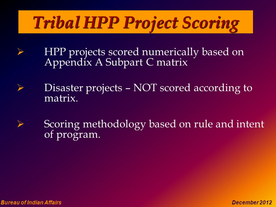 Bureau of Indian Affairs December 2012 Tribal HPP Project Scoring  HPP projects scored numerically based on Appendix A Subpart C matrix  Disaster projects – NOT scored according to matrix.