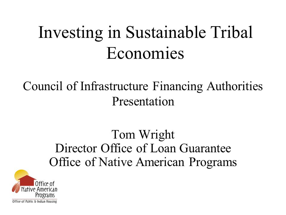 Investing in Sustainable Tribal Economies Council of Infrastructure Financing Authorities Presentation Tom Wright Director Office of Loan Guarantee Office of Native American Programs