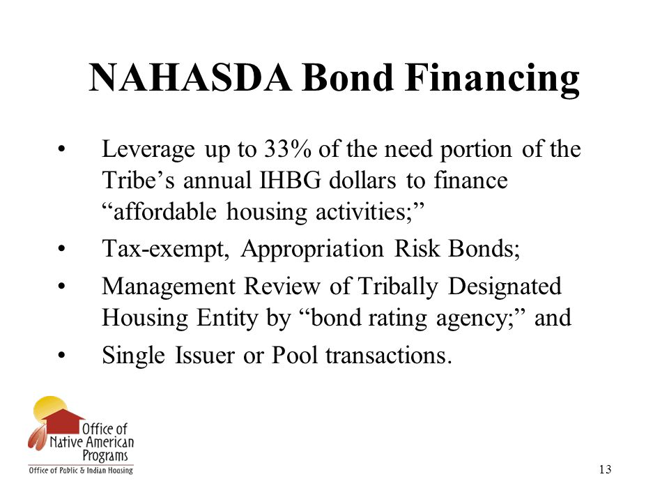 """13 NAHASDA Bond Financing Leverage up to 33% of the need portion of the Tribe's annual IHBG dollars to finance """"affordable housing activities;"""" Tax-ex"""