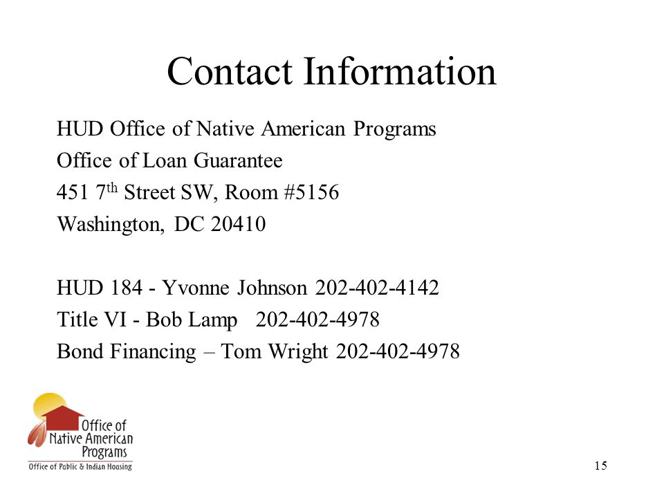 15 Contact Information HUD Office of Native American Programs Office of Loan Guarantee 451 7 th Street SW, Room #5156 Washington, DC 20410 HUD 184 - Yvonne Johnson 202-402-4142 Title VI - Bob Lamp 202-402-4978 Bond Financing – Tom Wright 202-402-4978