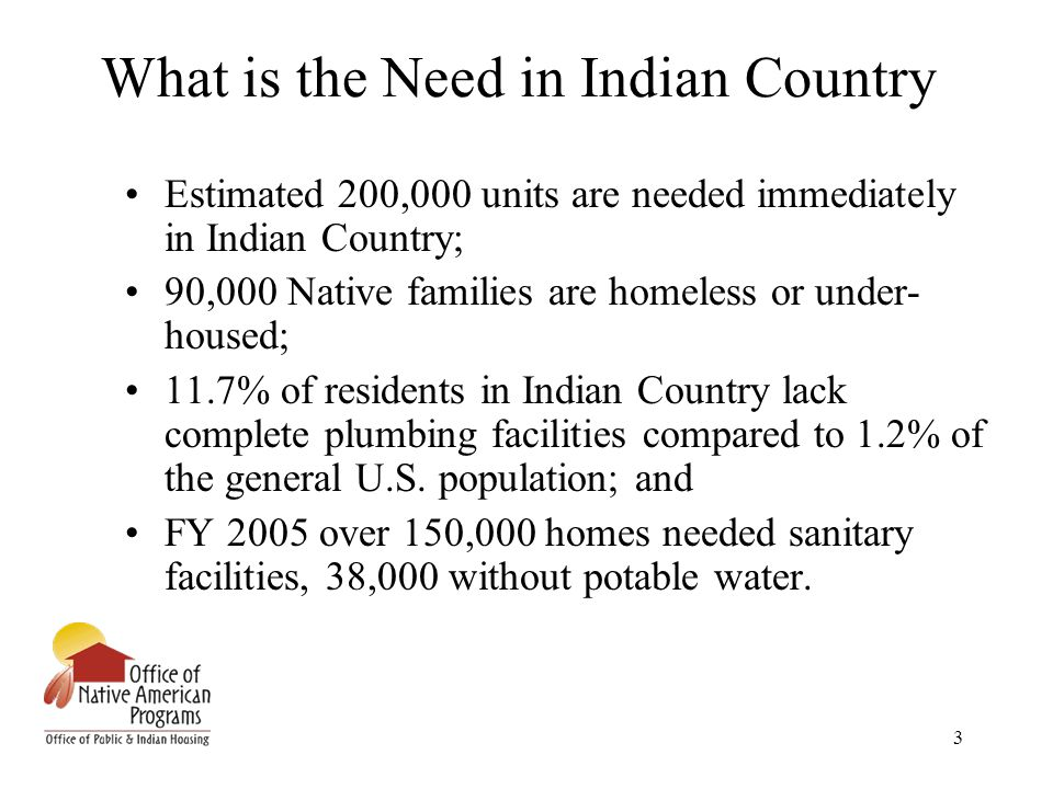 3 What is the Need in Indian Country Estimated 200,000 units are needed immediately in Indian Country; 90,000 Native families are homeless or under- h