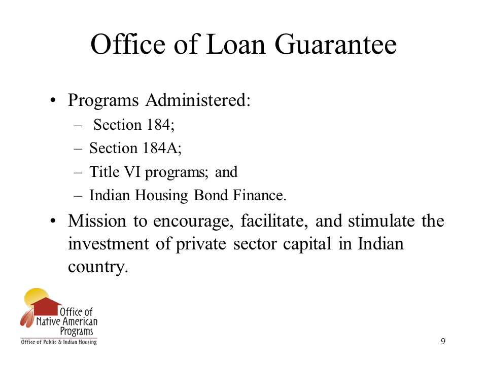 9 Office of Loan Guarantee Programs Administered: – Section 184; –Section 184A; –Title VI programs; and –Indian Housing Bond Finance.