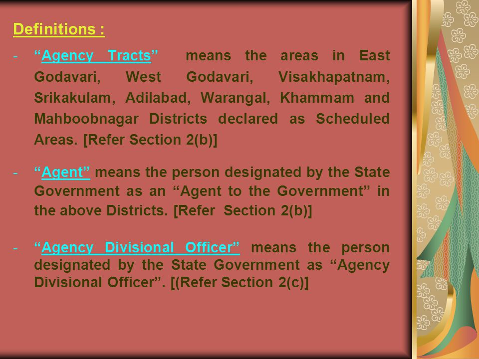 Definitions : - Agency Tracts means the areas in East Godavari, West Godavari, Visakhapatnam, Srikakulam, Adilabad, Warangal, Khammam and Mahboobnagar Districts declared as Scheduled Areas.