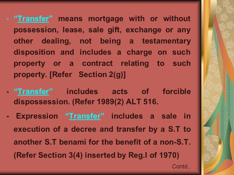 - Transfer means mortgage with or without possession, lease, sale gift, exchange or any other dealing, not being a testamentary disposition and includes a charge on such property or a contract relating to such property.