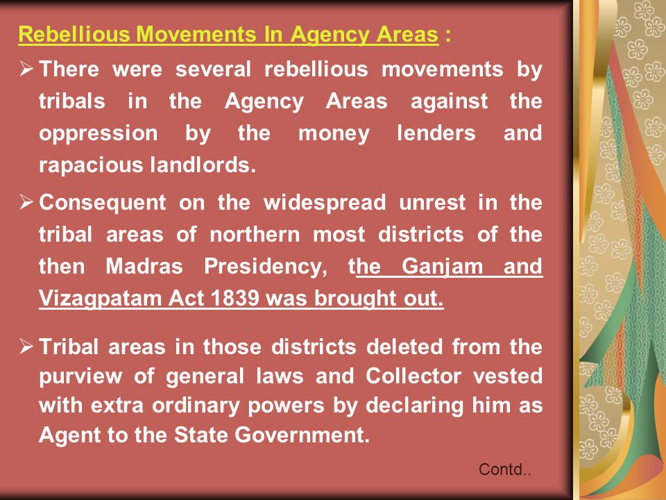 Rebellious Movements In Agency Areas :  There were several rebellious movements by tribals in the Agency Areas against the oppression by the money lenders and rapacious landlords.