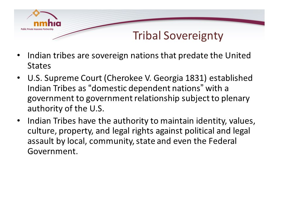 Tribal Sovereignty Indian tribes are sovereign nations that predate the United States U.S. Supreme Court (Cherokee V. Georgia 1831) established Indian