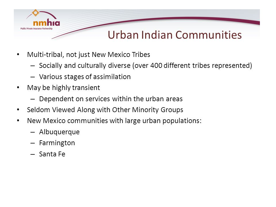 Urban Indian Communities Multi-tribal, not just New Mexico Tribes – Socially and culturally diverse (over 400 different tribes represented) – Various