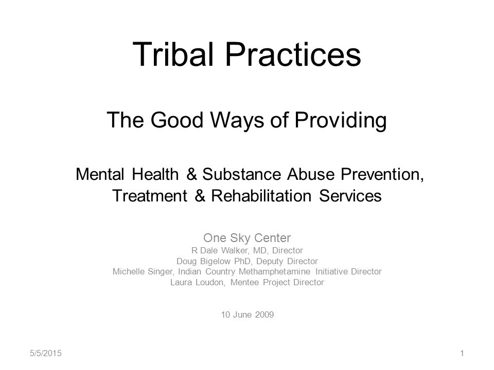 Tribal Practices The Good Ways of Providing Mental Health & Substance Abuse Prevention, Treatment & Rehabilitation Services One Sky Center R Dale Walker, MD, Director Doug Bigelow PhD, Deputy Director Michelle Singer, Indian Country Methamphetamine Initiative Director Laura Loudon, Mentee Project Director 10 June 2009 5/5/20151