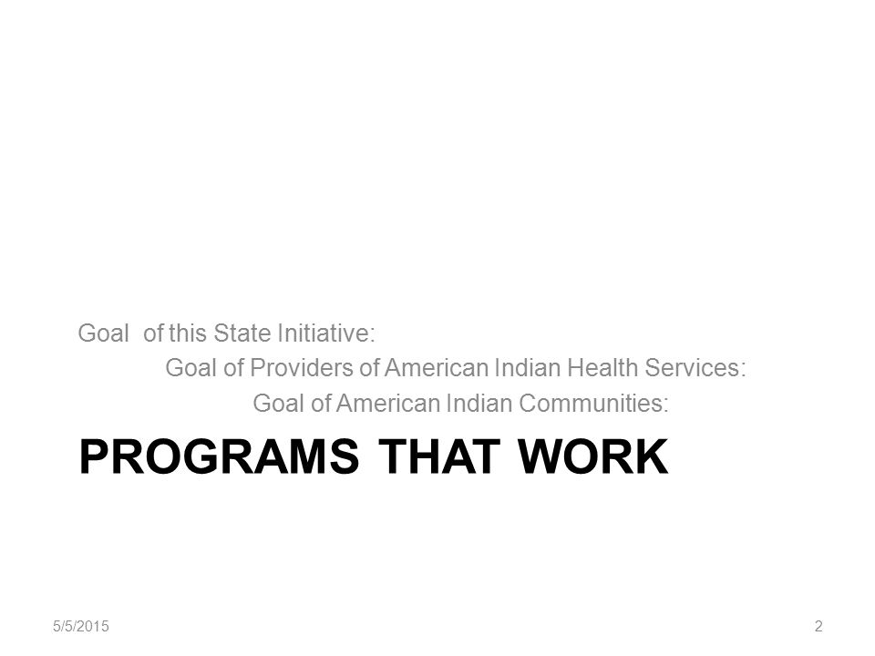 PROGRAMS THAT WORK Goal of this State Initiative: Goal of Providers of American Indian Health Services: Goal of American Indian Communities: 5/5/20152