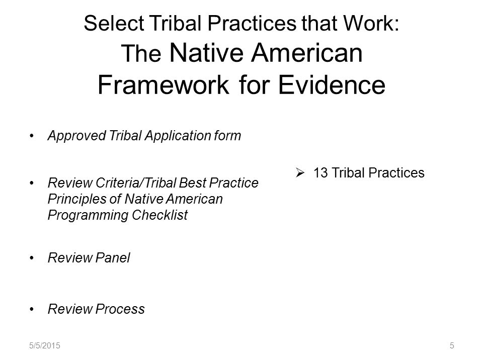 Select Tribal Practices that Work: The Native American Framework for Evidence Approved Tribal Application form Review Criteria/Tribal Best Practice Principles of Native American Programming Checklist Review Panel Review Process  13 Tribal Practices 5/5/20155