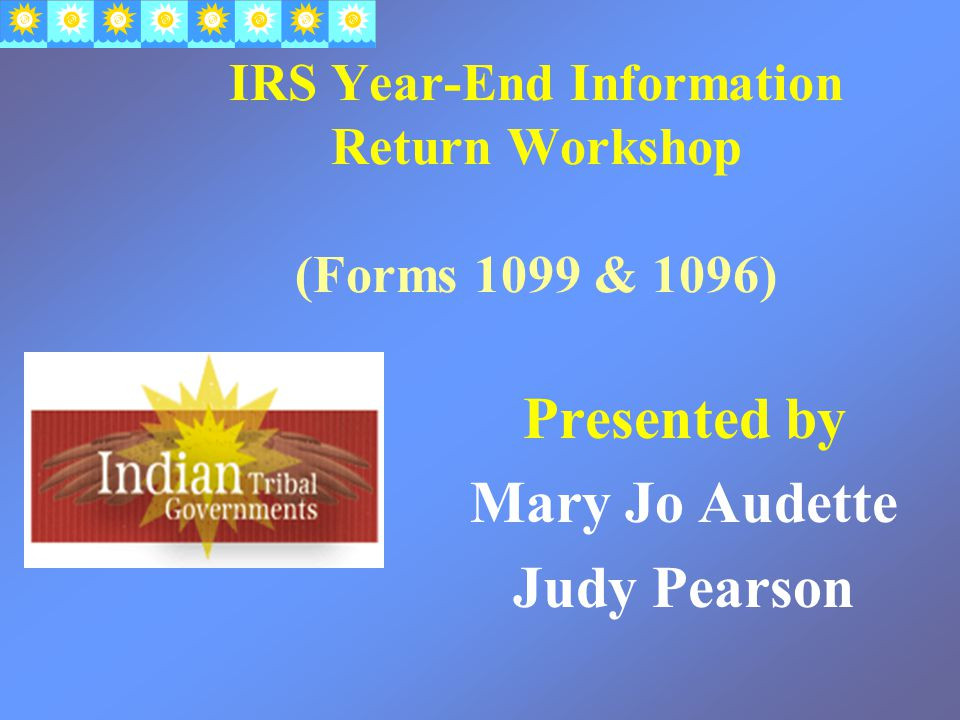 IRS Year-End Information Return Workshop (Forms 1099 & 1096) Presented by Mary Jo Audette Judy Pearson