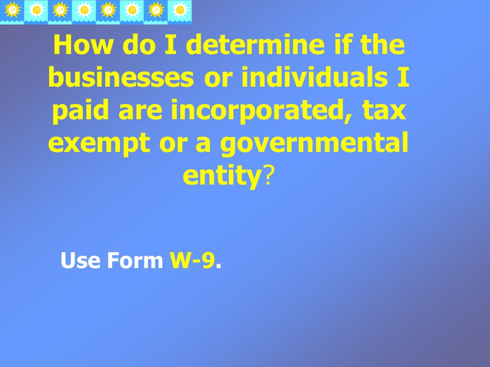 How do I determine if the businesses or individuals I paid are incorporated, tax exempt or a governmental entity.