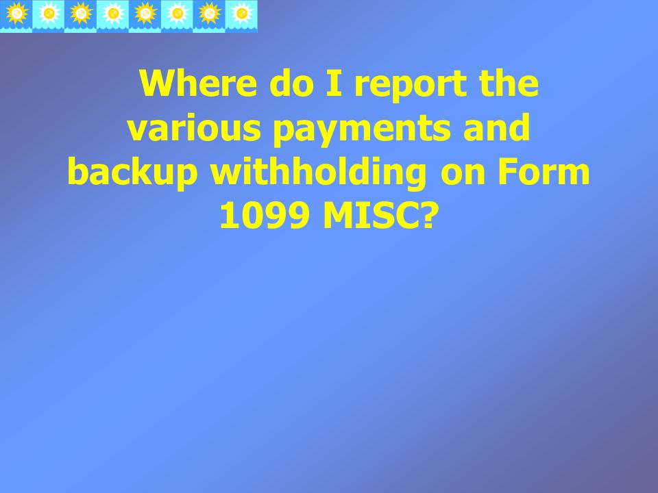 Where do I report the various payments and backup withholding on Form 1099 MISC?