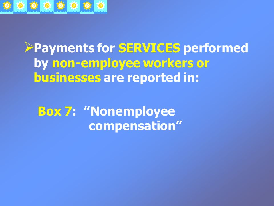  Payments for SERVICES performed by non-employee workers or businesses are reported in: Box 7: Nonemployee compensation