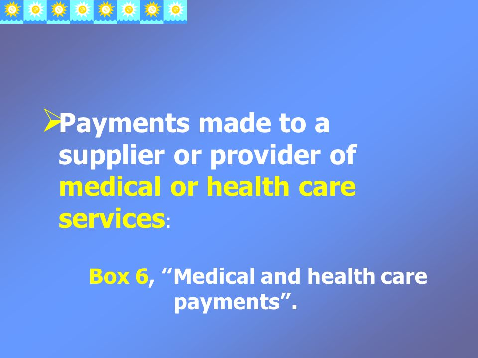  Payments made to a supplier or provider of medical or health care services : Box 6, Medical and health care payments .