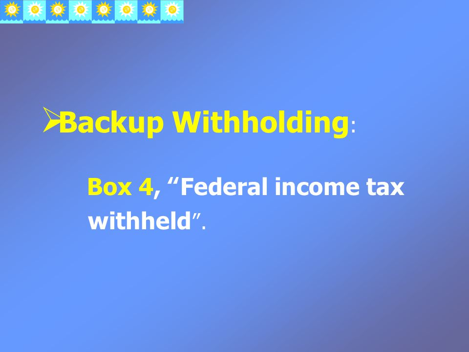  Backup Withholding : Box 4, Federal income tax withheld .