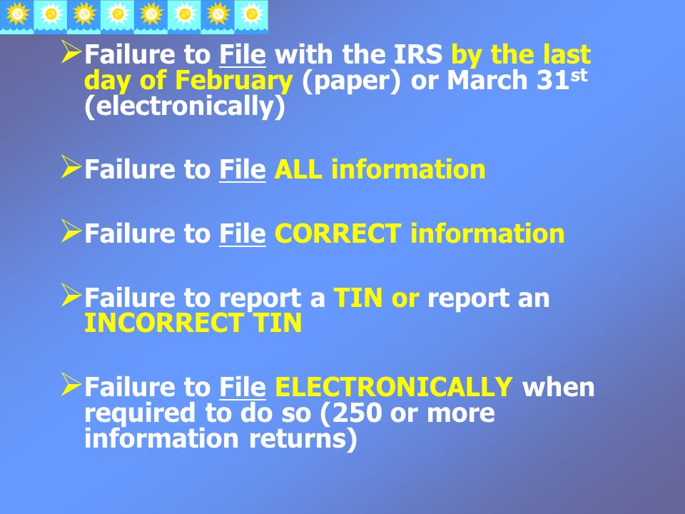  Failure to File with the IRS by the last day of February (paper) or March 31 st (electronically)  Failure to File ALL information  Failure to File CORRECT information  Failure to report a TIN or report an INCORRECT TIN  Failure to File ELECTRONICALLY when required to do so (250 or more information returns)