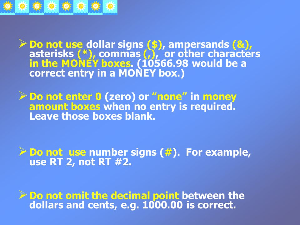  Do not use dollar signs ($), ampersands (&), asterisks (*), commas (,), or other characters in the MONEY boxes.