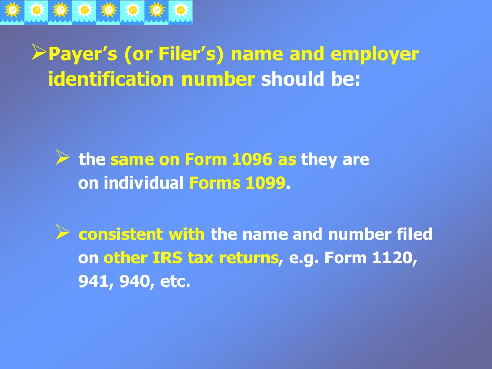  Payer's (or Filer's) name and employer identification number should be:  the same on Form 1096 as they are on individual Forms 1099.