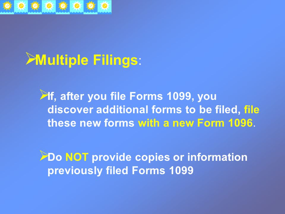 Multiple Filings :  If, after you file Forms 1099, you discover additional forms to be filed, file these new forms with a new Form 1096.