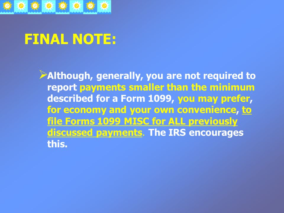 FINAL NOTE:  Although, generally, you are not required to report payments smaller than the minimum described for a Form 1099, you may prefer, for economy and your own convenience, to file Forms 1099 MISC for ALL previously discussed payments.