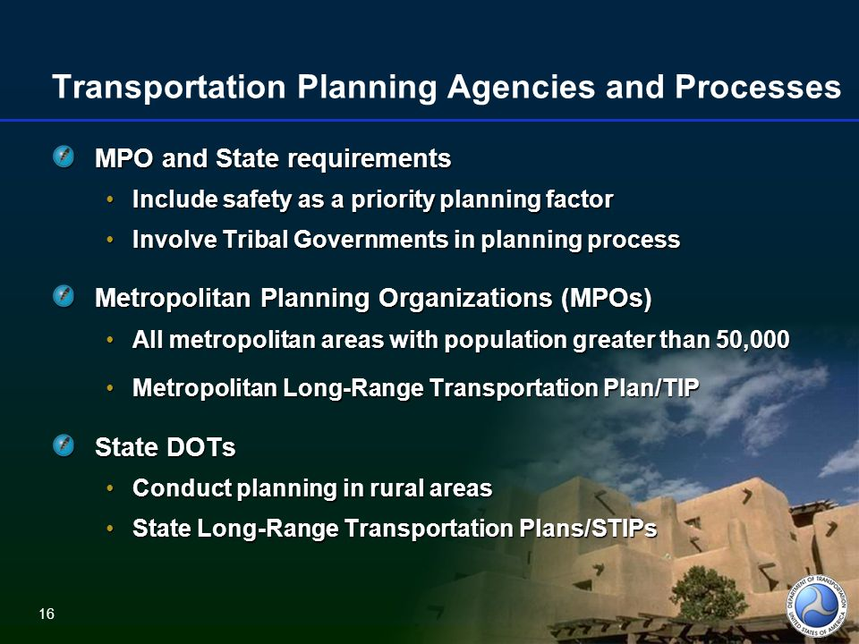 16 Transportation Planning Agencies and Processes MPO and State requirements Include safety as a priority planning factorInclude safety as a priority planning factor Involve Tribal Governments in planning processInvolve Tribal Governments in planning process Metropolitan Planning Organizations (MPOs) All metropolitan areas with population greater than 50,000All metropolitan areas with population greater than 50,000 Metropolitan Long-Range Transportation Plan/TIPMetropolitan Long-Range Transportation Plan/TIP State DOTs Conduct planning in rural areasConduct planning in rural areas State Long-Range Transportation Plans/STIPsState Long-Range Transportation Plans/STIPs 16