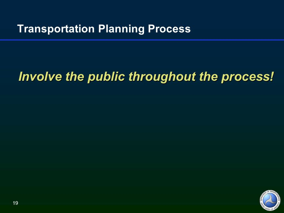 19 Transportation Planning Process Involve the public throughout the process!