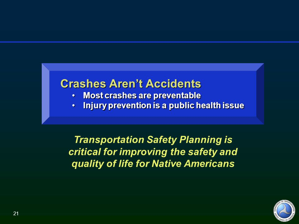 21 Crashes Aren't Accidents Crashes Aren't Accidents Most crashes are preventableMost crashes are preventable Injury prevention is a public health issueInjury prevention is a public health issue Transportation Safety Planning is critical for improving the safety and quality of life for Native Americans