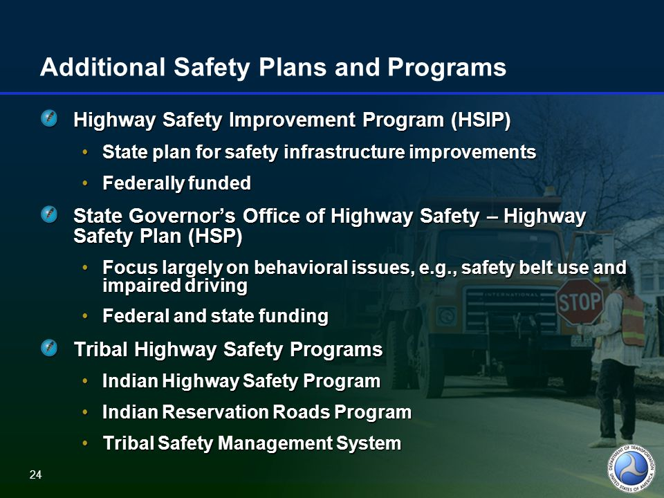 24 Additional Safety Plans and Programs Highway Safety Improvement Program (HSIP) State plan for safety infrastructure improvementsState plan for safety infrastructure improvements Federally fundedFederally funded State Governor's Office of Highway Safety – Highway Safety Plan (HSP) Focus largely on behavioral issues, e.g., safety belt use and impaired drivingFocus largely on behavioral issues, e.g., safety belt use and impaired driving Federal and state fundingFederal and state funding Tribal Highway Safety Programs Indian Highway Safety ProgramIndian Highway Safety Program Indian Reservation Roads ProgramIndian Reservation Roads Program Tribal Safety Management SystemTribal Safety Management System 24