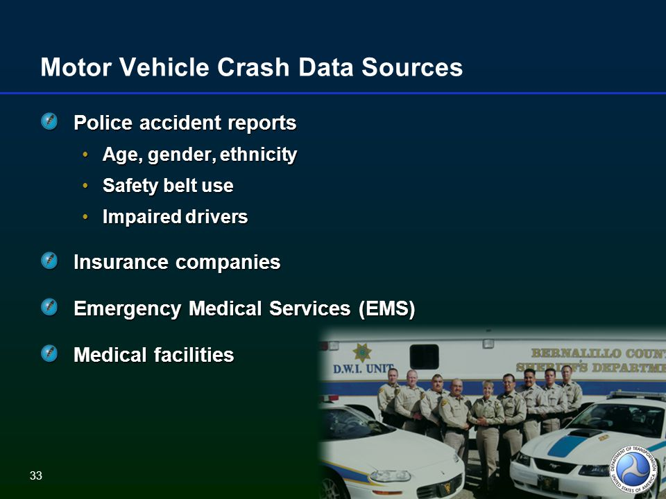 33 Motor Vehicle Crash Data Sources Police accident reports Age, gender, ethnicityAge, gender, ethnicity Safety belt useSafety belt use Impaired driversImpaired drivers Insurance companies Emergency Medical Services (EMS) Medical facilities 33