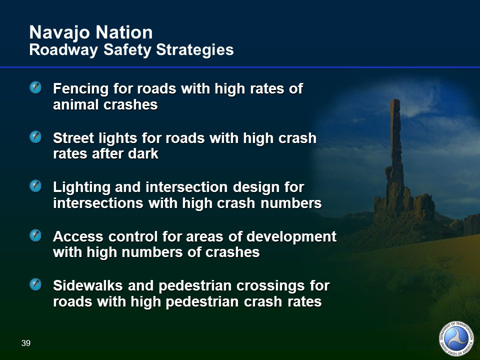 39 Navajo Nation Roadway Safety Strategies Fencing for roads with high rates of animal crashes Street lights for roads with high crash rates after dark Lighting and intersection design for intersections with high crash numbers Access control for areas of development with high numbers of crashes Sidewalks and pedestrian crossings for roads with high pedestrian crash rates 39