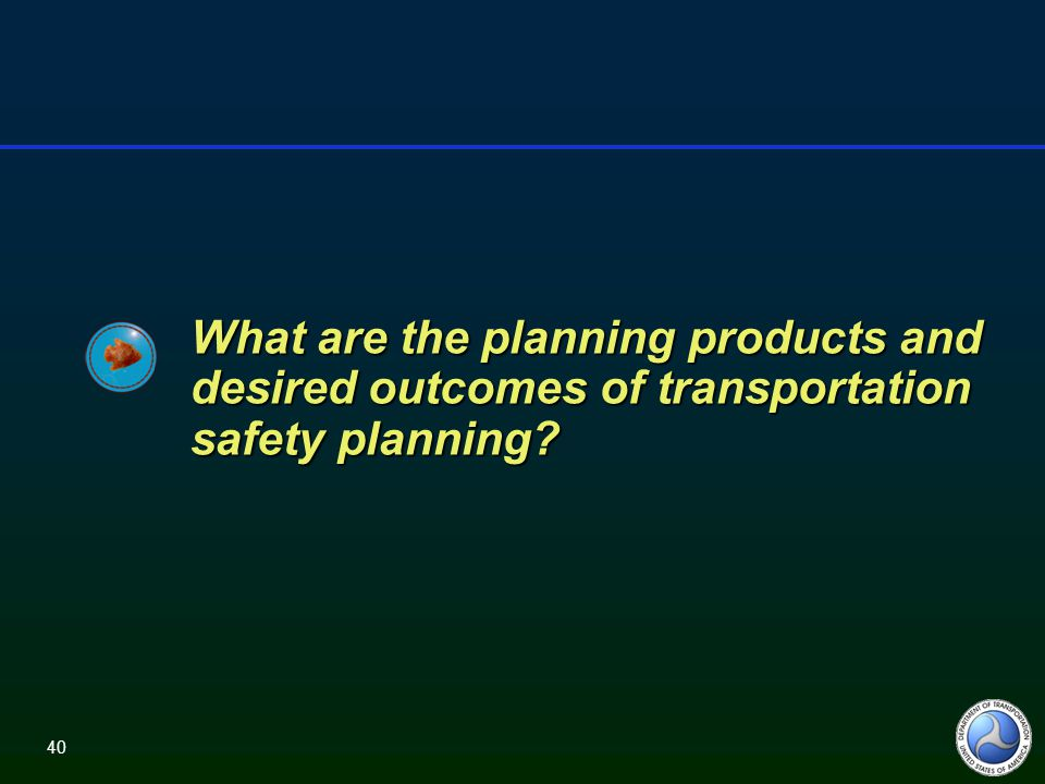 40 What are the planning products and desired outcomes of transportation safety planning